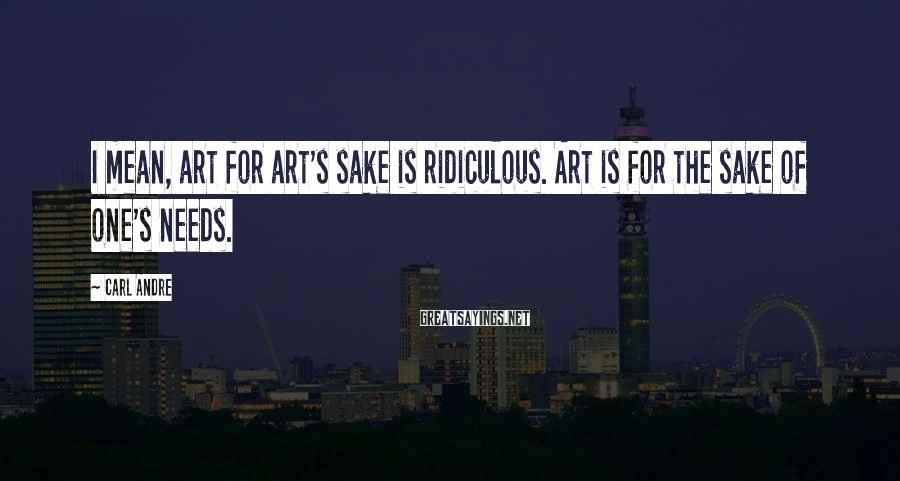 Carl Andre Sayings: I mean, art for art's sake is ridiculous. Art is for the sake of one's