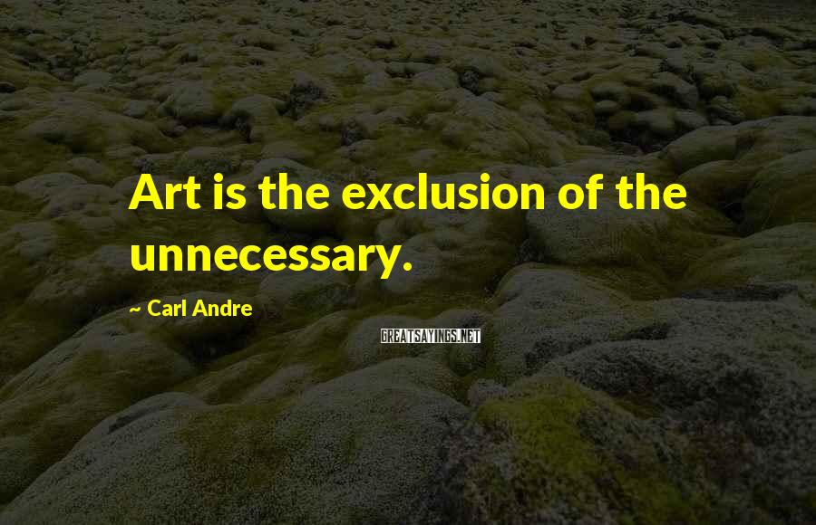 Carl Andre Sayings: Art is the exclusion of the unnecessary.