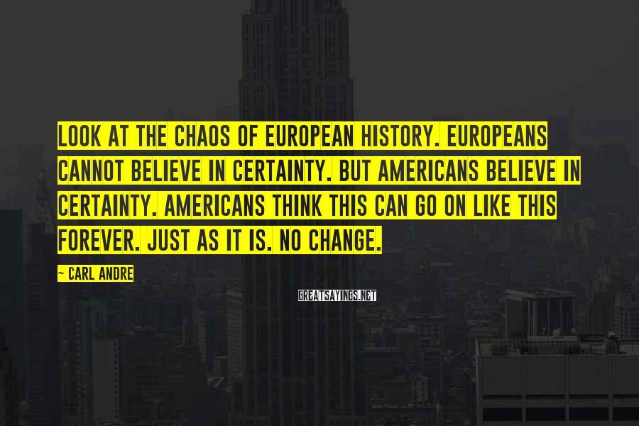 Carl Andre Sayings: Look at the chaos of European history. Europeans cannot believe in certainty. But Americans believe