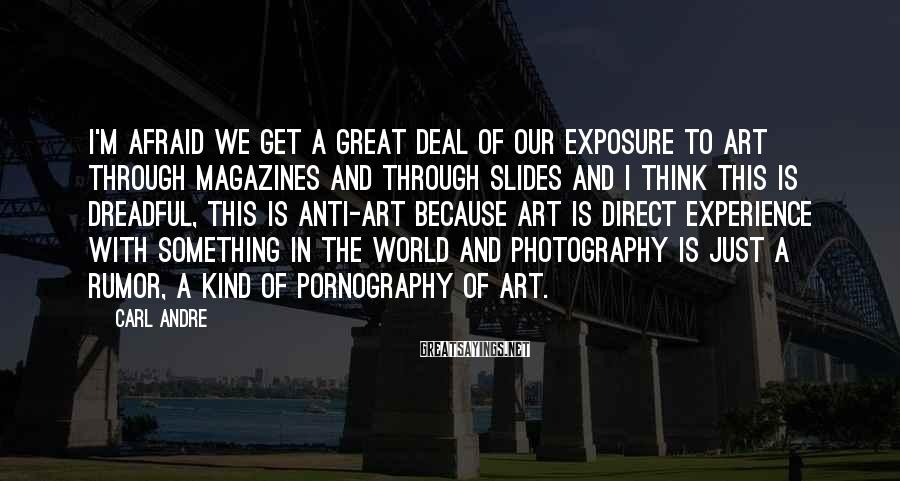 Carl Andre Sayings: I'm afraid we get a great deal of our exposure to art through magazines and