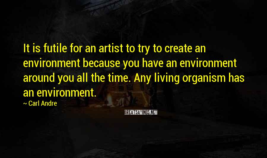 Carl Andre Sayings: It is futile for an artist to try to create an environment because you have