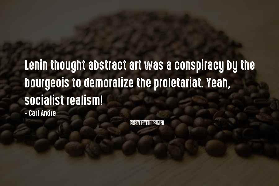Carl Andre Sayings: Lenin thought abstract art was a conspiracy by the bourgeois to demoralize the proletariat. Yeah,