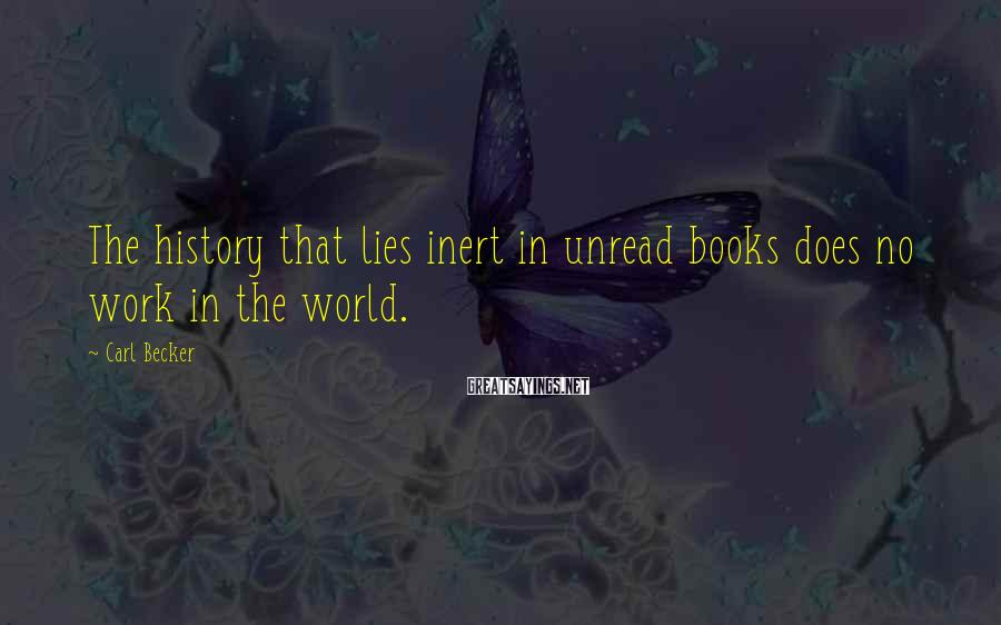Carl Becker Sayings: The history that lies inert in unread books does no work in the world.