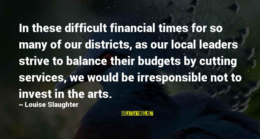 Carl Grissom Sayings By Louise Slaughter: In these difficult financial times for so many of our districts, as our local leaders