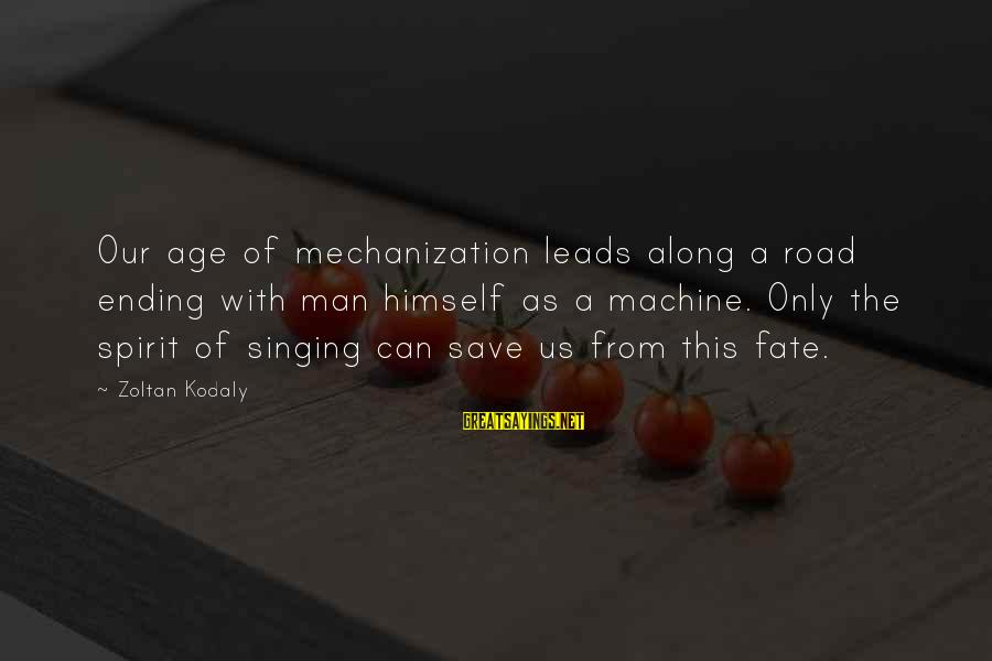 Carl Grissom Sayings By Zoltan Kodaly: Our age of mechanization leads along a road ending with man himself as a machine.