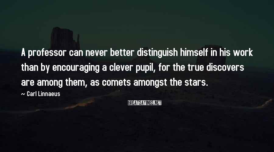 Carl Linnaeus Sayings: A professor can never better distinguish himself in his work than by encouraging a clever