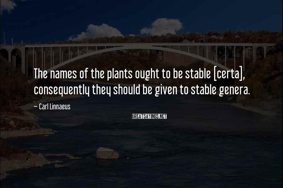 Carl Linnaeus Sayings: The names of the plants ought to be stable [certa], consequently they should be given