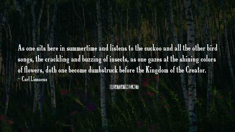 Carl Linnaeus Sayings: As one sits here in summertime and listens to the cuckoo and all the other