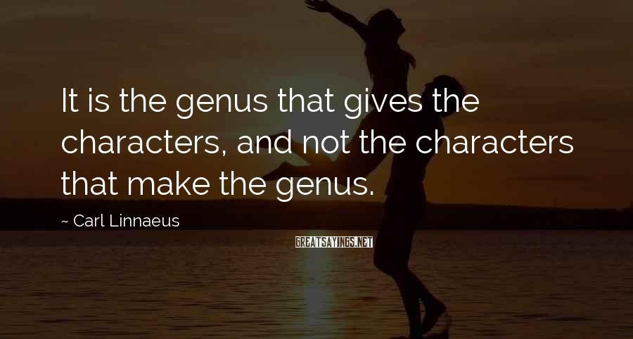 Carl Linnaeus Sayings: It is the genus that gives the characters, and not the characters that make the