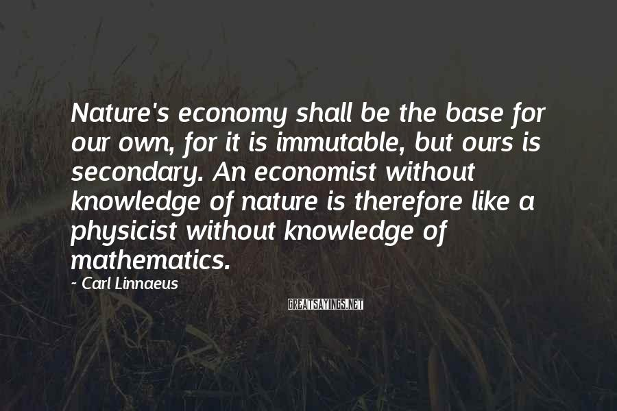 Carl Linnaeus Sayings: Nature's economy shall be the base for our own, for it is immutable, but ours