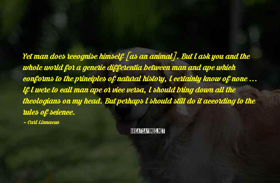 Carl Linnaeus Sayings: Yet man does recognise himself [as an animal]. But I ask you and the whole