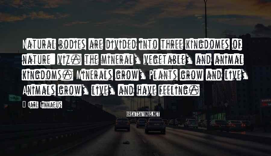 Carl Linnaeus Sayings: Natural bodies are divided into three kingdomes of nature: viz. the mineral, vegetable, and animal