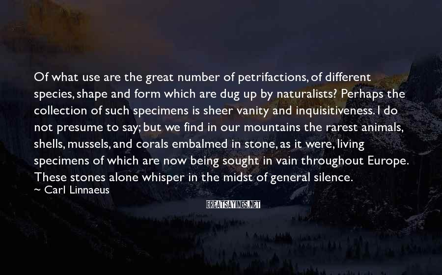 Carl Linnaeus Sayings: Of what use are the great number of petrifactions, of different species, shape and form