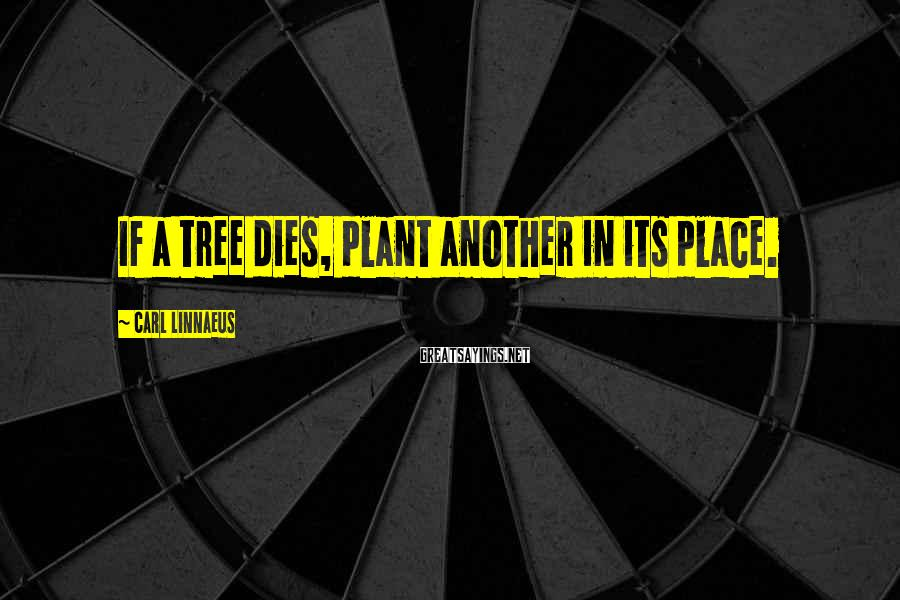 Carl Linnaeus Sayings: If a tree dies, plant another in its place.