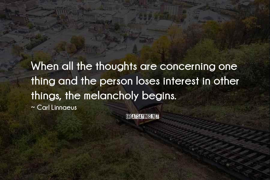 Carl Linnaeus Sayings: When all the thoughts are concerning one thing and the person loses interest in other