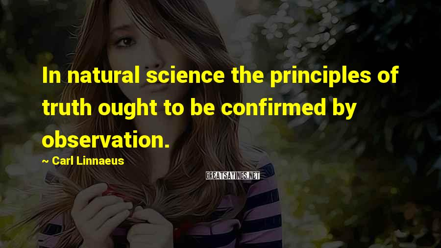 Carl Linnaeus Sayings: In natural science the principles of truth ought to be confirmed by observation.
