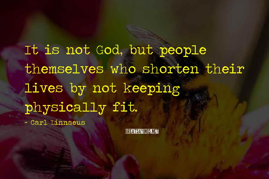 Carl Linnaeus Sayings: It is not God, but people themselves who shorten their lives by not keeping physically