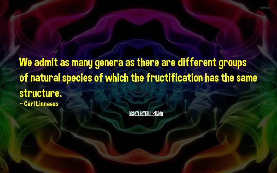 Carl Linnaeus Sayings: We admit as many genera as there are different groups of natural species of which