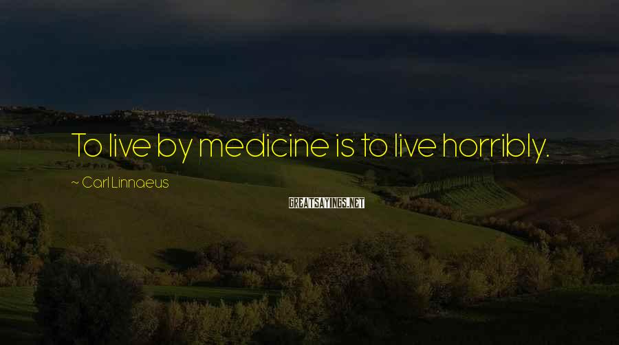 Carl Linnaeus Sayings: To live by medicine is to live horribly.