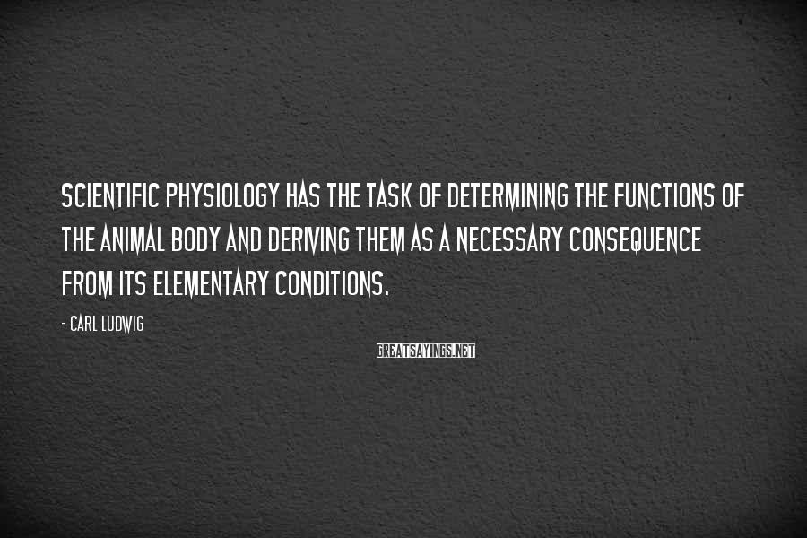 Carl Ludwig Sayings: Scientific physiology has the task of determining the functions of the animal body and deriving