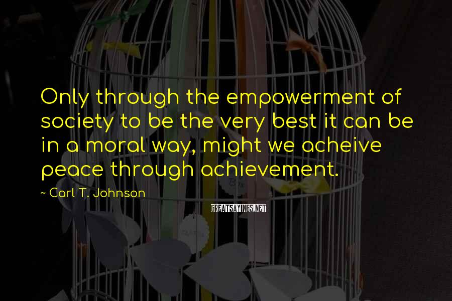 Carl T. Johnson Sayings: Only through the empowerment of society to be the very best it can be in