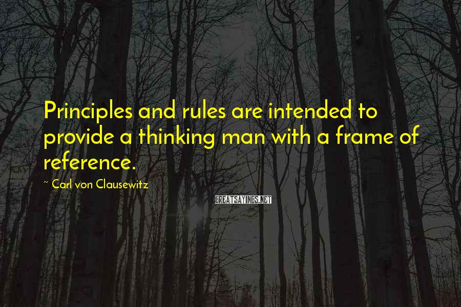 Carl Von Clausewitz Sayings: Principles and rules are intended to provide a thinking man with a frame of reference.