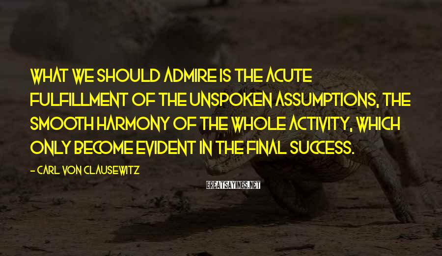 Carl Von Clausewitz Sayings: What we should admire is the acute fulfillment of the unspoken assumptions, the smooth harmony