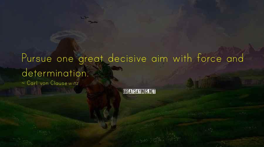 Carl Von Clausewitz Sayings: Pursue one great decisive aim with force and determination.