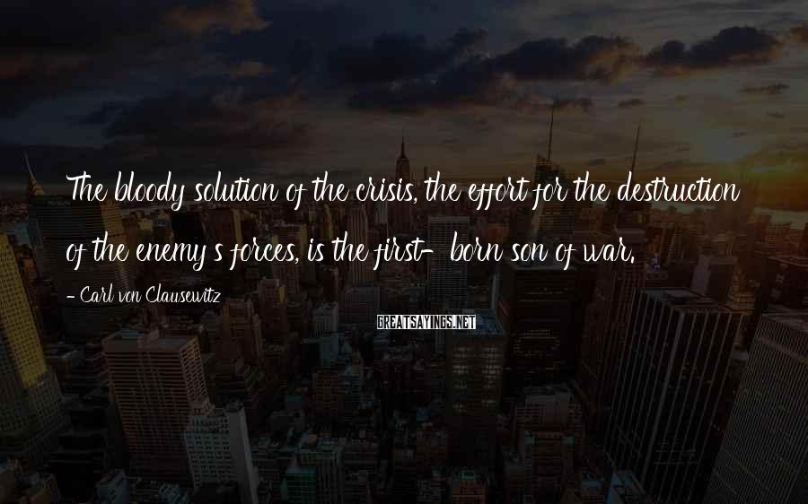Carl Von Clausewitz Sayings: The bloody solution of the crisis, the effort for the destruction of the enemy's forces,