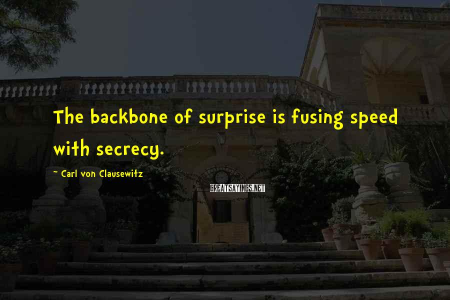 Carl Von Clausewitz Sayings: The backbone of surprise is fusing speed with secrecy.