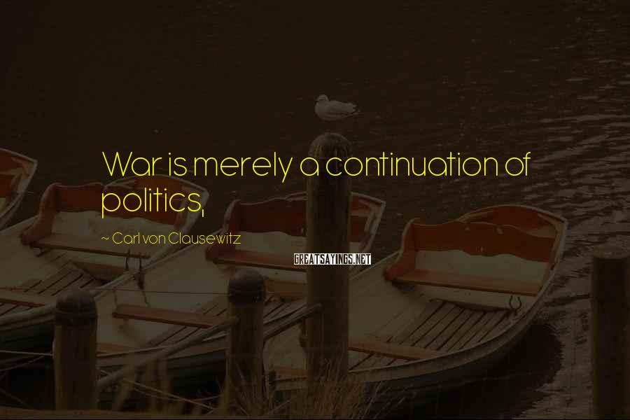 Carl Von Clausewitz Sayings: War is merely a continuation of politics,
