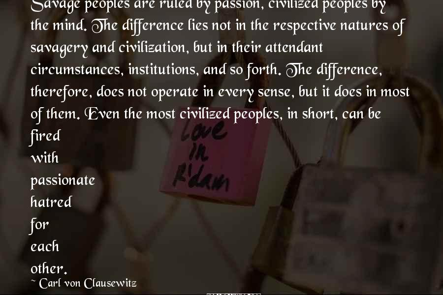 Carl Von Clausewitz Sayings: Savage peoples are ruled by passion, civilized peoples by the mind. The difference lies not
