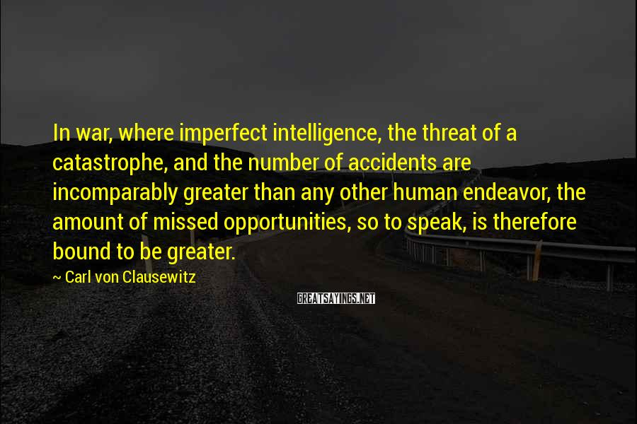 Carl Von Clausewitz Sayings: In war, where imperfect intelligence, the threat of a catastrophe, and the number of accidents