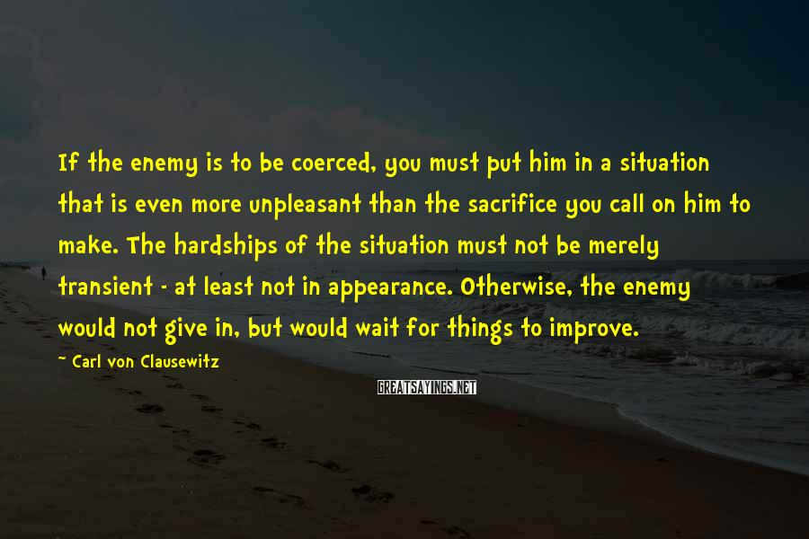 Carl Von Clausewitz Sayings: If the enemy is to be coerced, you must put him in a situation that