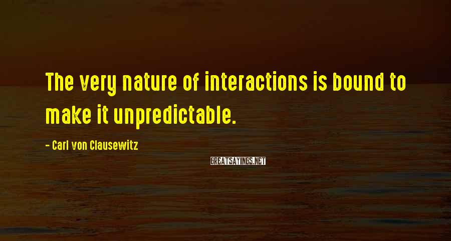 Carl Von Clausewitz Sayings: The very nature of interactions is bound to make it unpredictable.