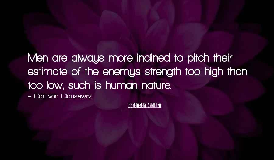 Carl Von Clausewitz Sayings: Men are always more inclined to pitch their estimate of the enemy's strength too high
