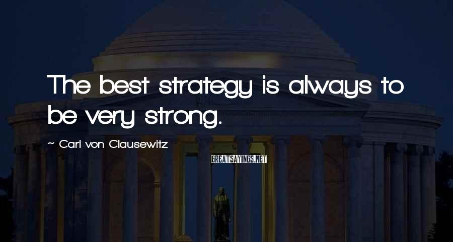 Carl Von Clausewitz Sayings: The best strategy is always to be very strong.