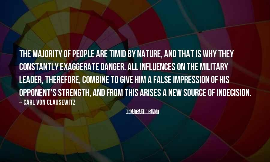 Carl Von Clausewitz Sayings: The majority of people are timid by nature, and that is why they constantly exaggerate