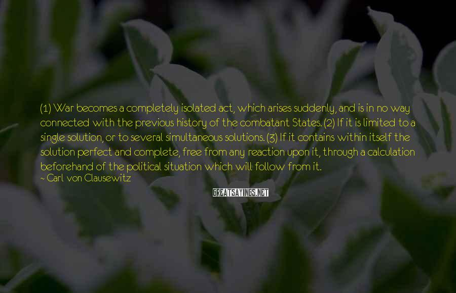 Carl Von Clausewitz Sayings: (1) War becomes a completely isolated act, which arises suddenly, and is in no way