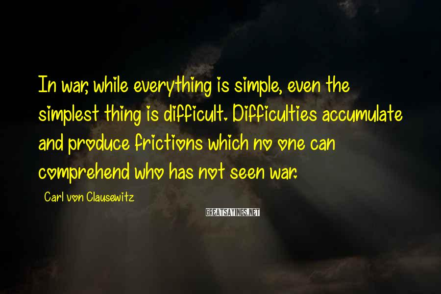 Carl Von Clausewitz Sayings: In war, while everything is simple, even the simplest thing is difficult. Difficulties accumulate and