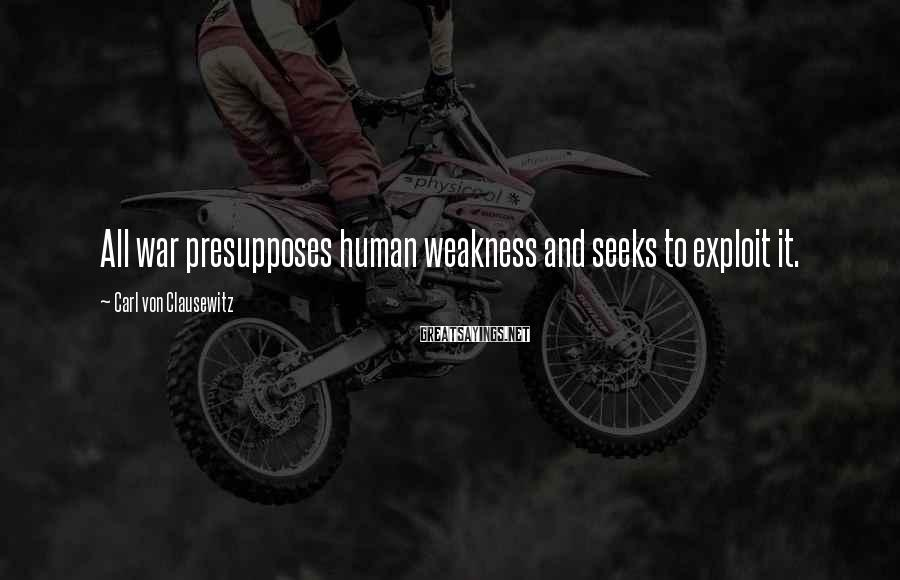 Carl Von Clausewitz Sayings: All war presupposes human weakness and seeks to exploit it.