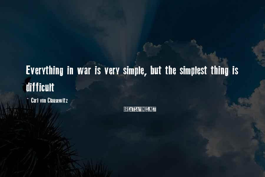 Carl Von Clausewitz Sayings: Everything in war is very simple, but the simplest thing is difficult