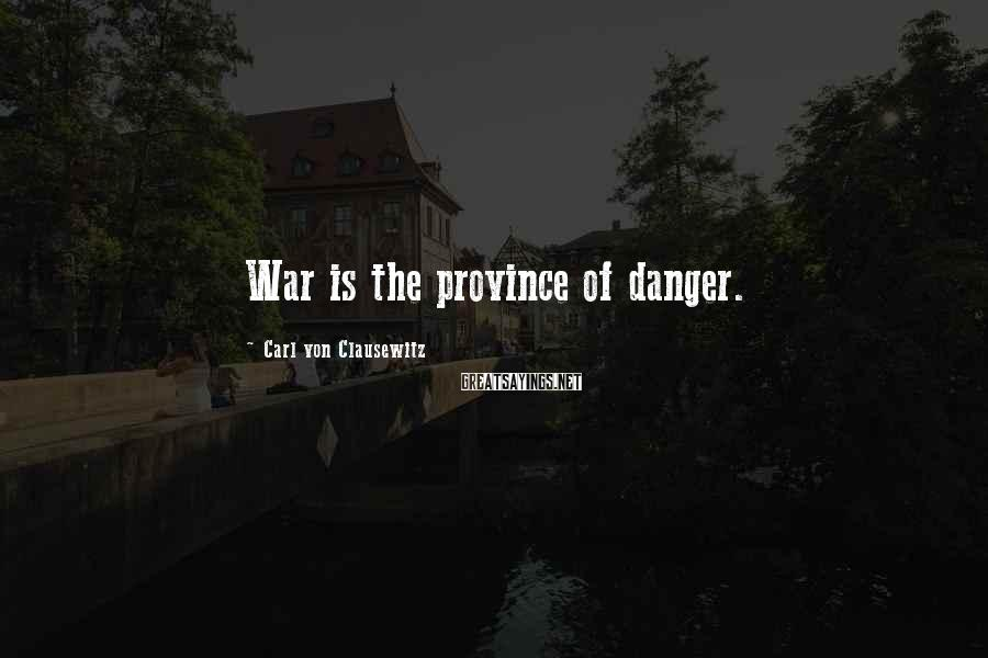 Carl Von Clausewitz Sayings: War is the province of danger.