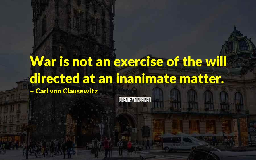 Carl Von Clausewitz Sayings: War is not an exercise of the will directed at an inanimate matter.