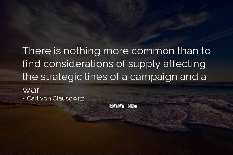 Carl Von Clausewitz Sayings: There is nothing more common than to find considerations of supply affecting the strategic lines