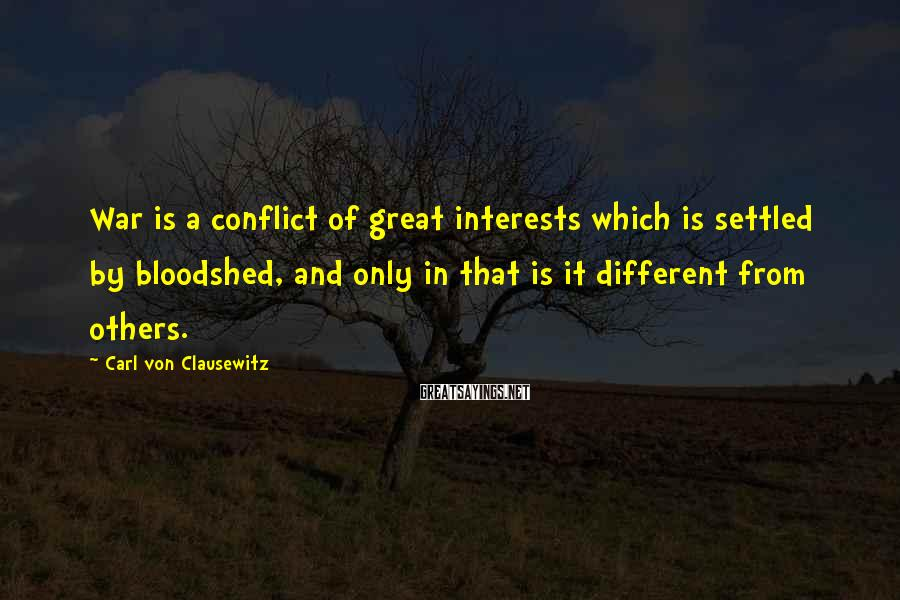 Carl Von Clausewitz Sayings: War is a conflict of great interests which is settled by bloodshed, and only in