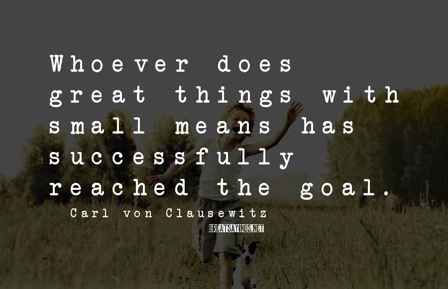 Carl Von Clausewitz Sayings: Whoever does great things with small means has successfully reached the goal.