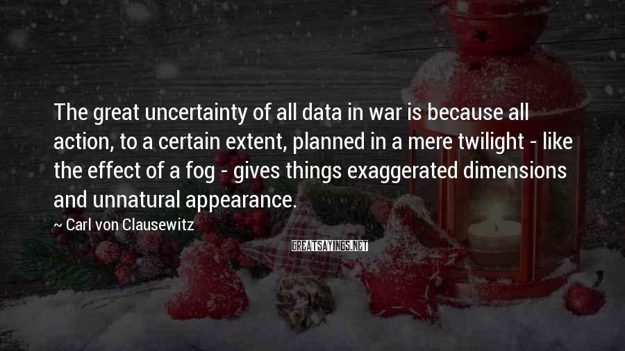 Carl Von Clausewitz Sayings: The great uncertainty of all data in war is because all action, to a certain