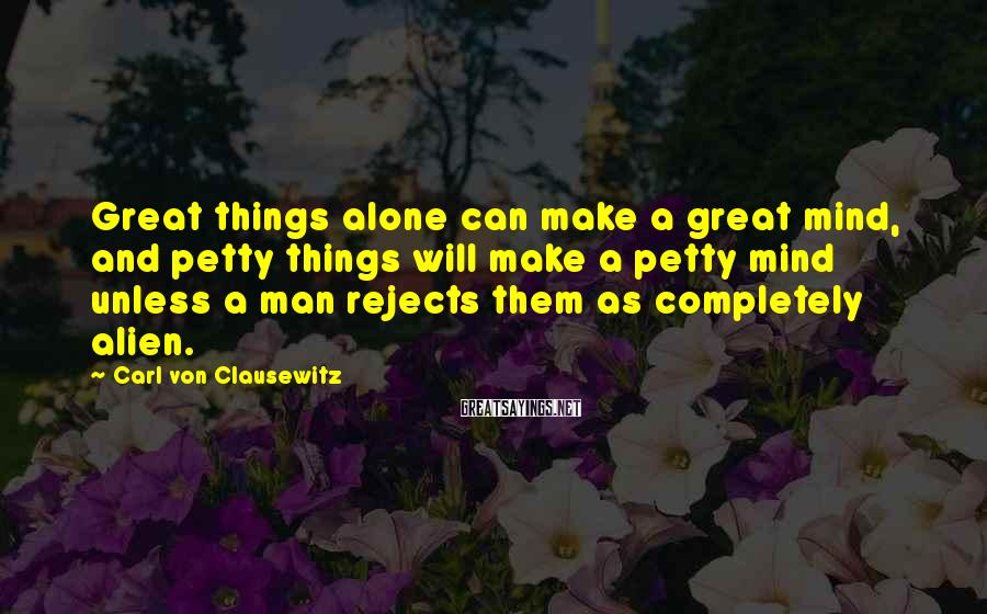Carl Von Clausewitz Sayings: Great things alone can make a great mind, and petty things will make a petty
