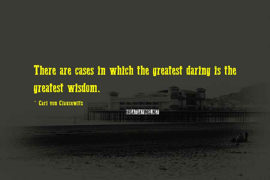 Carl Von Clausewitz Sayings: There are cases in which the greatest daring is the greatest wisdom.